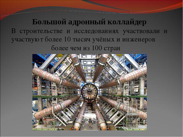 Большой адронный коллайдер В строительстве и исследованиях участвовали и учас...