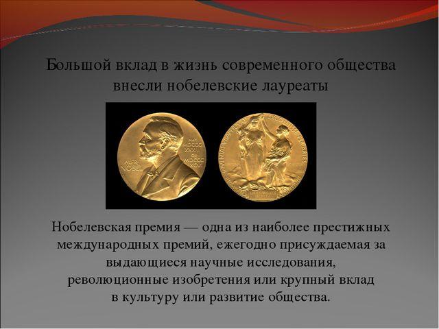 Большой вклад в жизнь современного общества внесли нобелевские лауреаты Нобел...