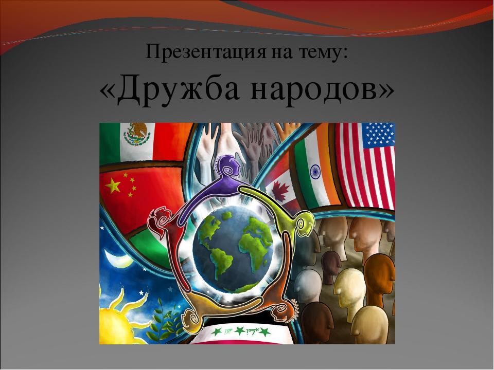 Презентация на тему: «Дружба народов»