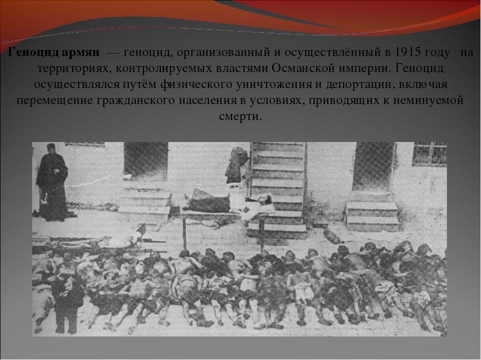 Геноцид армян—геноцид, организованный и осуществлённый в1915 году  на те...