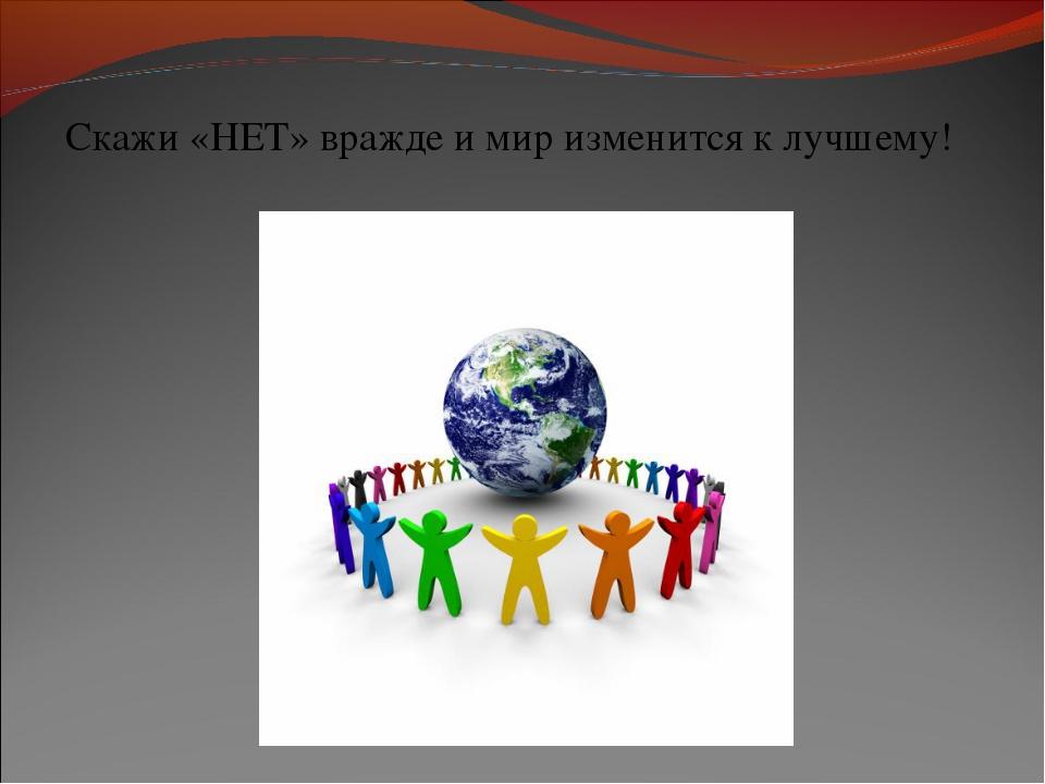 Скажи «НЕТ» вражде и мир изменится к лучшему!