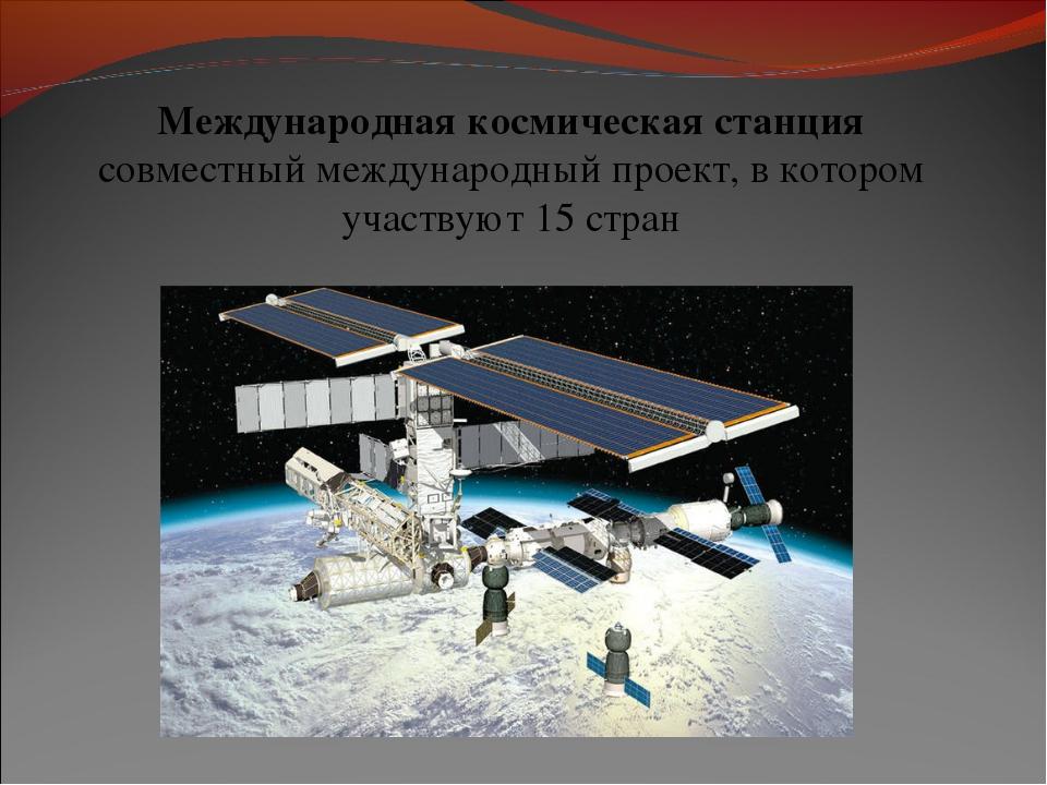 Международная космическая станция совместный международный проект, в котором...