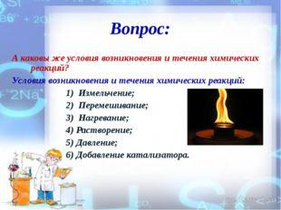 Вопрос: А каковы же условия возникновения и течения химических реакций? Услов