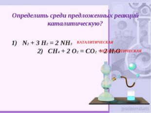 Определить среди предложенных реакций каталитическую? 1) N2 + 3 H2 = 2 NH3 2)