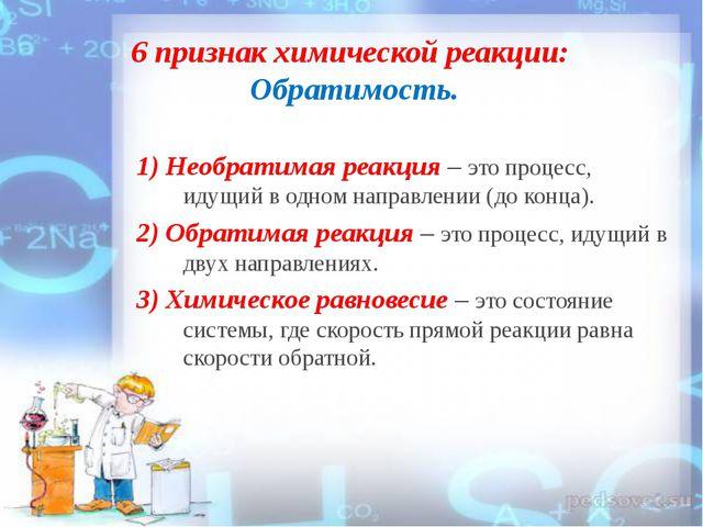 6 признак химической реакции: Обратимость. 1) Необратимая реакция – это проце...