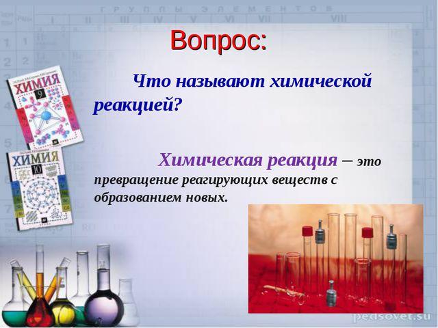 Вопрос: Что называют химической реакцией? Химическая реакция – это превращени...