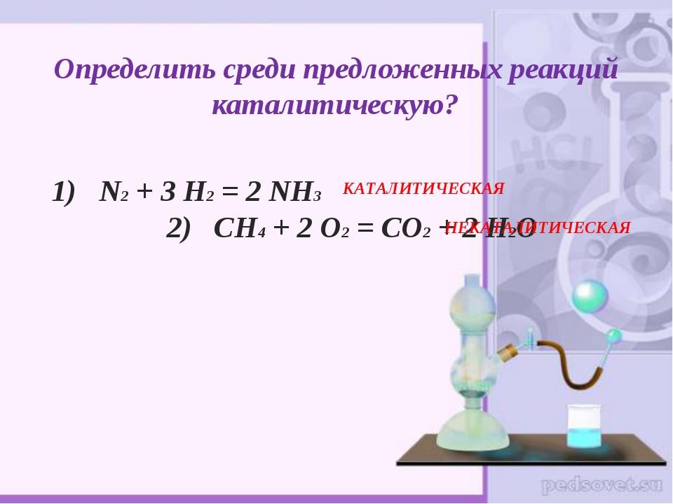Определить среди предложенных реакций каталитическую? 1) N2 + 3 H2 = 2 NH3 2)...