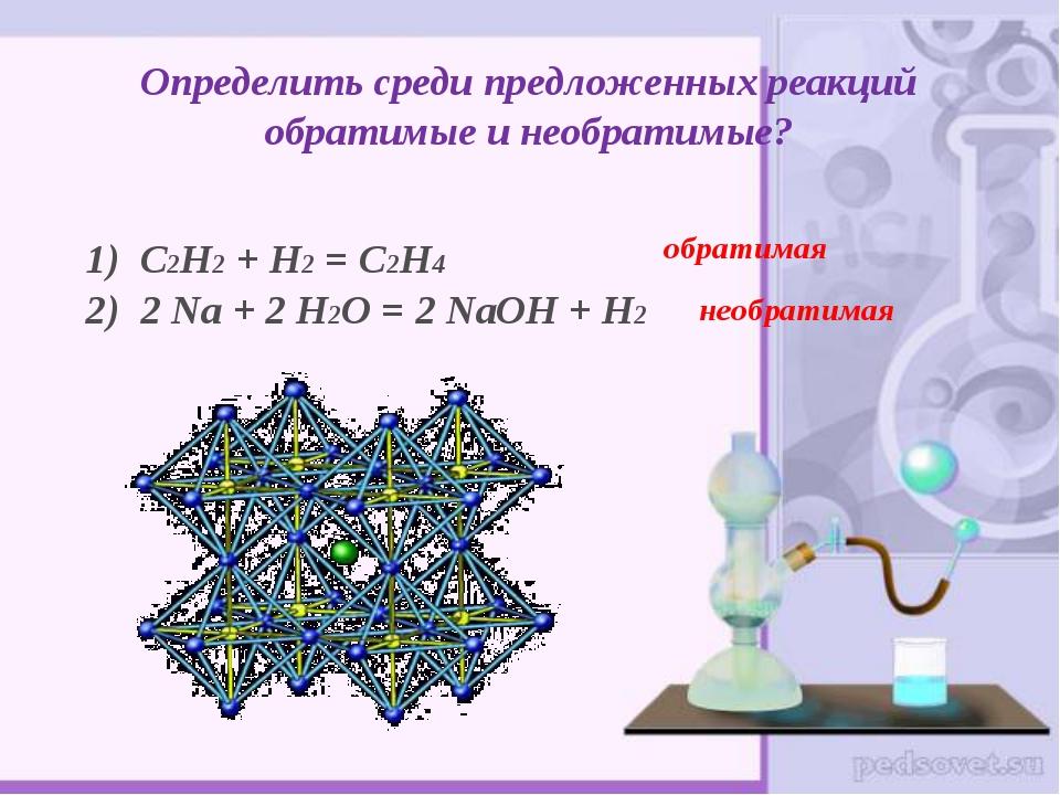 Определить среди предложенных реакций обратимые и необратимые? 1) С2Н2 + Н2 =...
