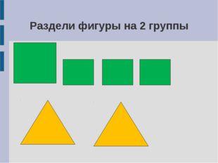 Раздели фигуры на 2 группы