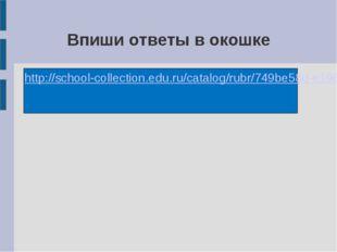 Впиши ответы в окошке http://school-collection.edu.ru/catalog/rubr/749be58d-e