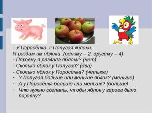 - У Поросёнка и Попугая яблоки. Я раздам им яблоки .(одному – 2, другому – 4