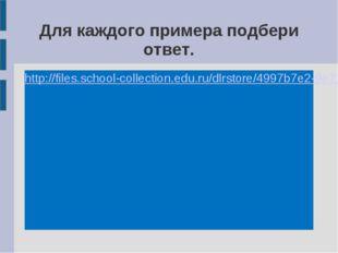 Для каждого примера подбери ответ. http://files.school-collection.edu.ru/dlrs