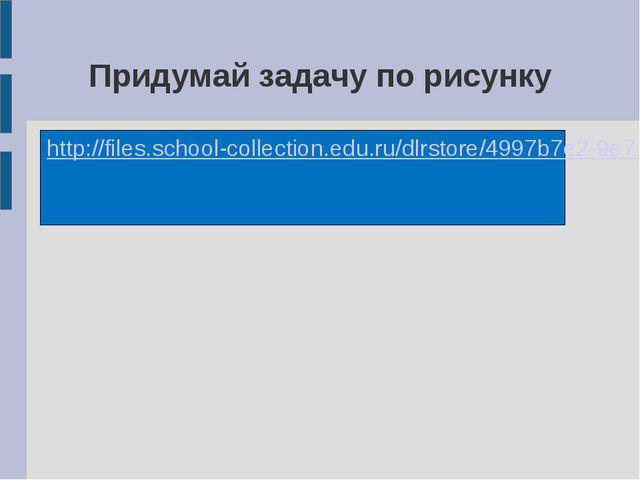 Придумай задачу по рисунку http://files.school-collection.edu.ru/dlrstore/499...