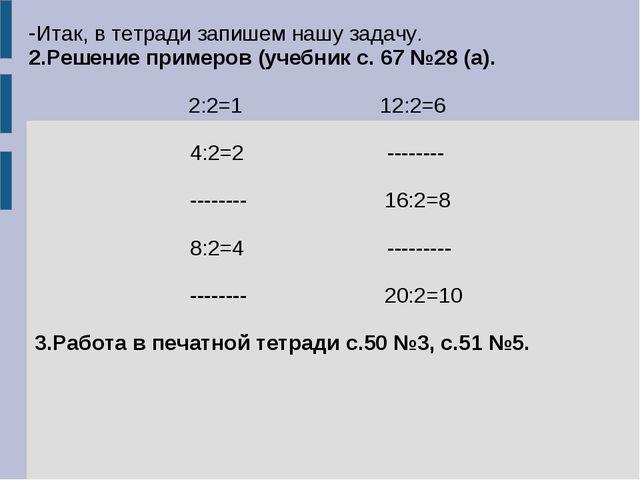 Итак, в тетради запишем нашу задачу. 2.Решение примеров (учебник с. 67 №28 (а...
