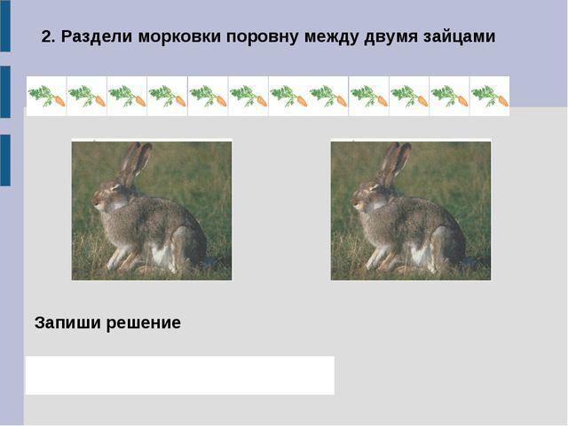 2. Раздели морковки поровну между двумя зайцами Запиши решение