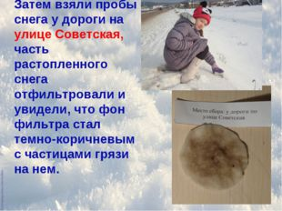 Затем взяли пробы снега у дороги на улице Советская, часть растопленного снег