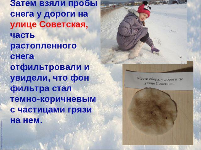 Затем взяли пробы снега у дороги на улице Советская, часть растопленного снег...
