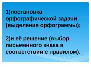 1)постановка орфографической задачи (выделение орфограммы); 2)и её решение (