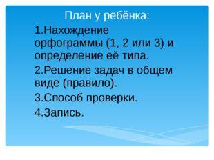 План у ребёнка: 1.Нахождение орфограммы (1, 2 или 3) и определение её типа.