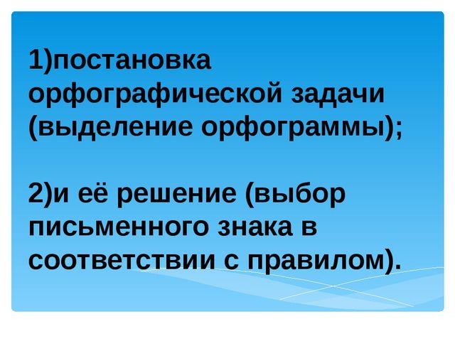1)постановка орфографической задачи (выделение орфограммы); 2)и её решение (...