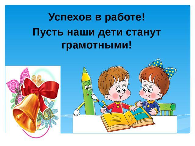 Успехов в работе! Пусть наши дети станут грамотными!