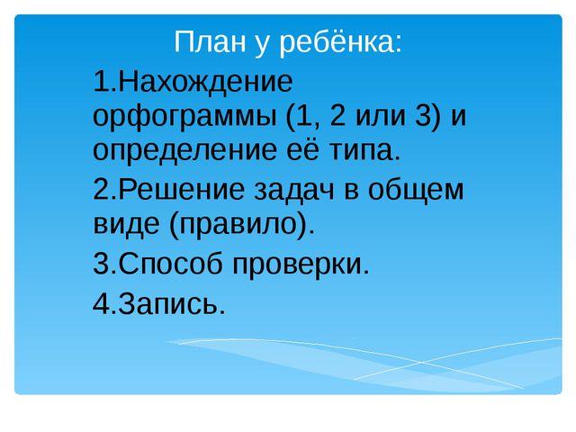 План у ребёнка: 1.Нахождение орфограммы (1, 2 или 3) и определение её типа....