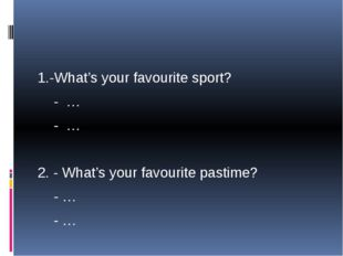 1.-What's your favourite sport? - … - … 2. - What's your favourite pastime?