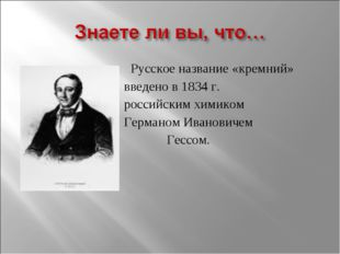 Русское название «кремний» введено в 1834 г. российским химиком Германом Ива
