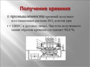В промышленности кремний получают восстанавливая расплав SiO2 коксом при t =
