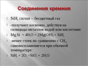 SiH4 силан – бесцветный газ -получают косвенно, действуя на силициды металлов