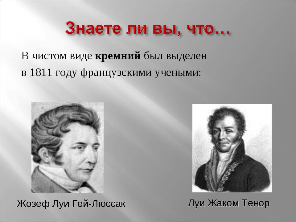 В чистом виде кремний был выделен в 1811 году французскими учеными: Жозеф Луи...