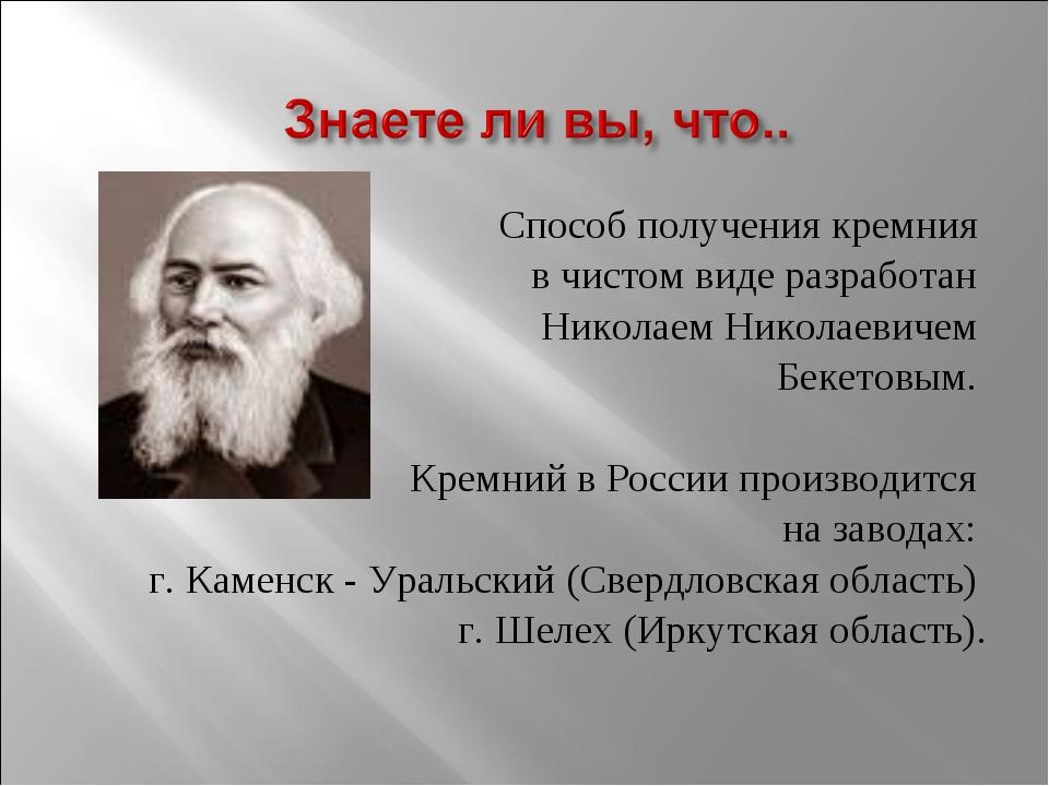 Способ получения кремния в чистом виде разработан Николаем Николаевичем Беке...