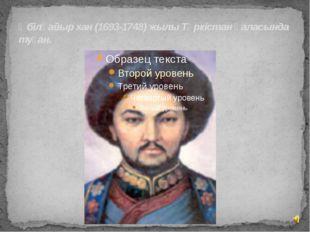 Әбілқайыр хан (1693-1748) жылы Түркістан қаласында туған.