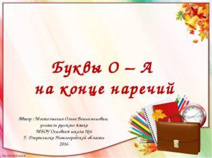 Буквы О – А на конце наречий Автор : Мостолыгина Ольга Вениаминовна, учитель