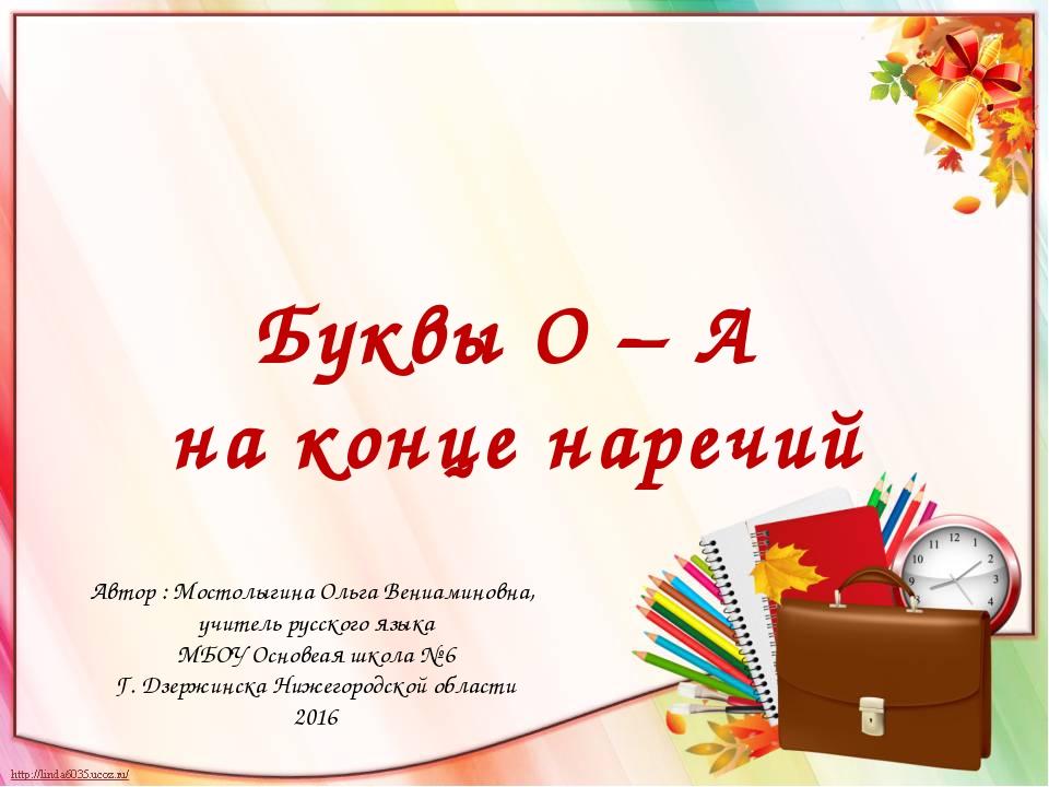 Буквы О – А на конце наречий Автор : Мостолыгина Ольга Вениаминовна, учитель...