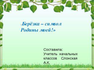 «Берёзка – символ Родины моей!» Составила: Учитель начальных классов Слонска