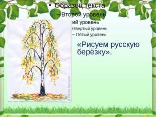 «Рисуем русскую берёзку».