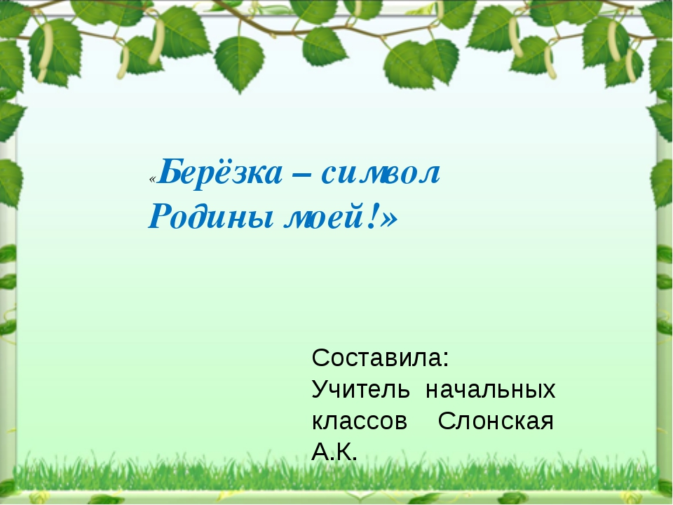 «Берёзка – символ Родины моей!» Составила: Учитель начальных классов Слонска...