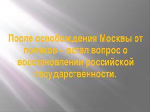 После освобождения Москвы от поляков – встал вопрос о восстановлении российск