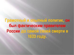 Грамотный и опытный политик, он был фактическим правителем России до самой св