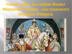 Новым царём был избран Михаил Фёдорович Романов – сын тушинского патриарха Фи
