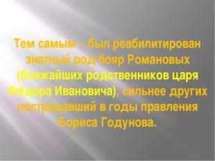 Тем самым – был реабилитирован знатный род бояр Романовых (ближайших родствен
