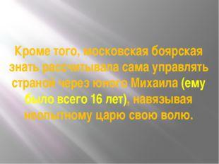 Кроме того, московская боярская знать рассчитывала сама управлять страной чер