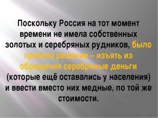 Поскольку Россия на тот момент времени не имела собственных золотых и серебря