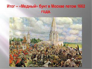 Итог – «Медный» бунт в Москве летом 1662 года.