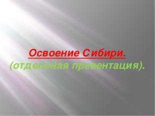 Освоение Сибири. (отдельная презентация).