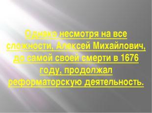 Однако несмотря на все сложности, Алексей Михайлович, до самой своей смерти в