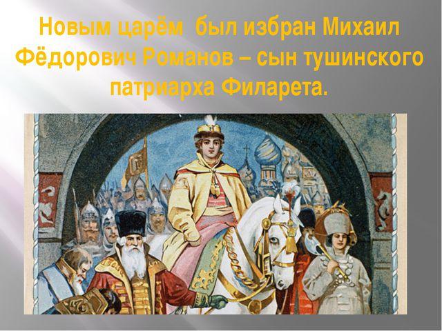 Новым царём был избран Михаил Фёдорович Романов – сын тушинского патриарха Фи...