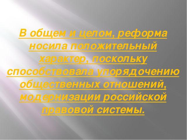 В общем и целом, реформа носила положительный характер, поскольку способствов...