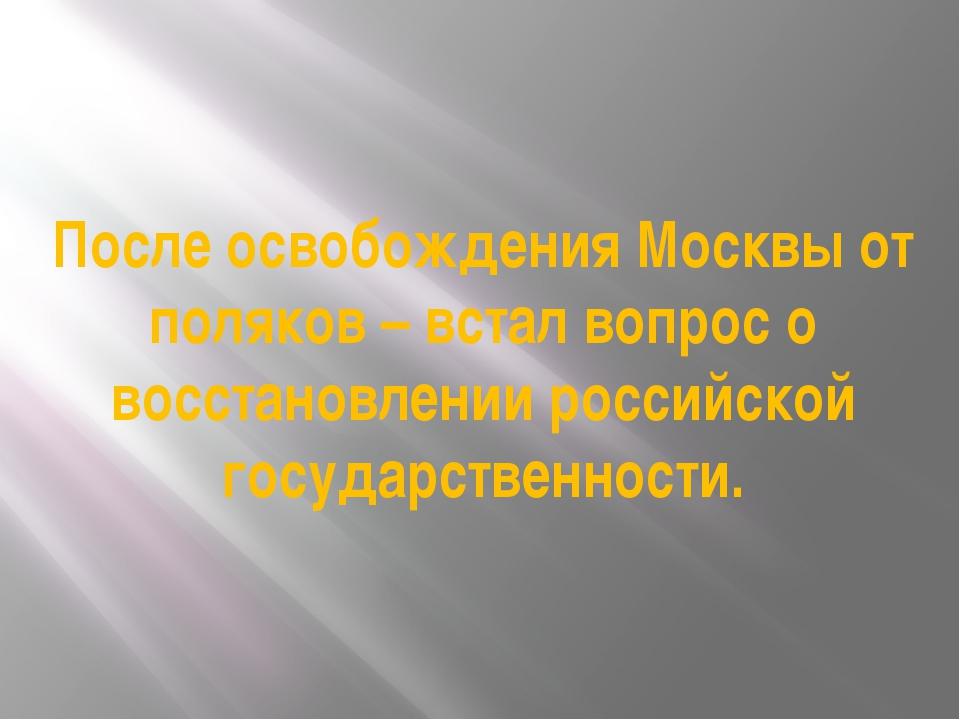 После освобождения Москвы от поляков – встал вопрос о восстановлении российск...